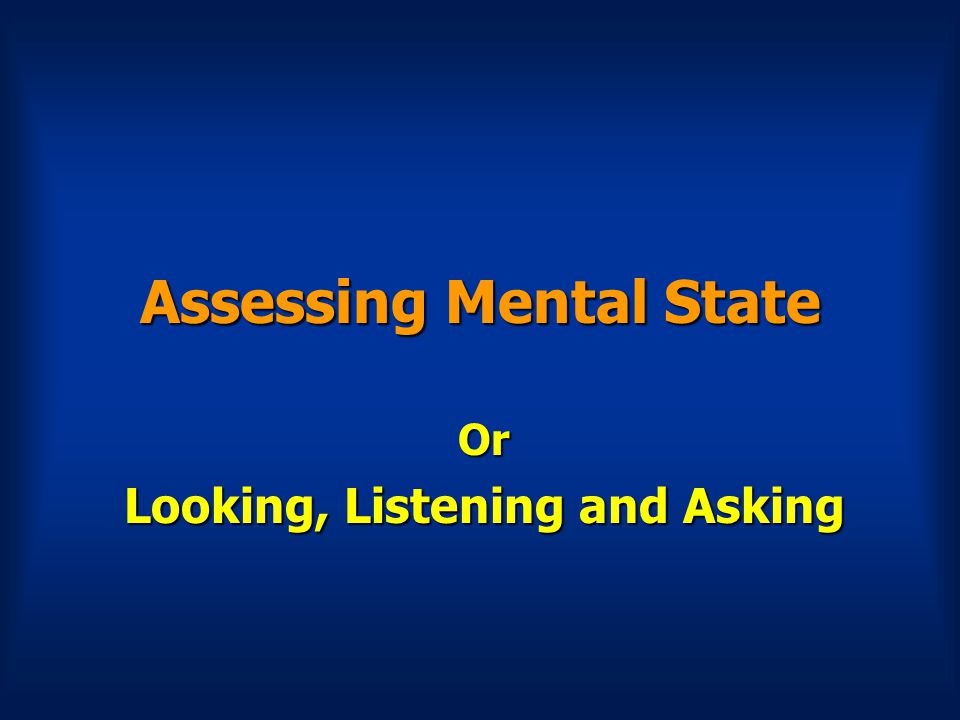 Assessing Mental State Or Looking, Listening and Asking