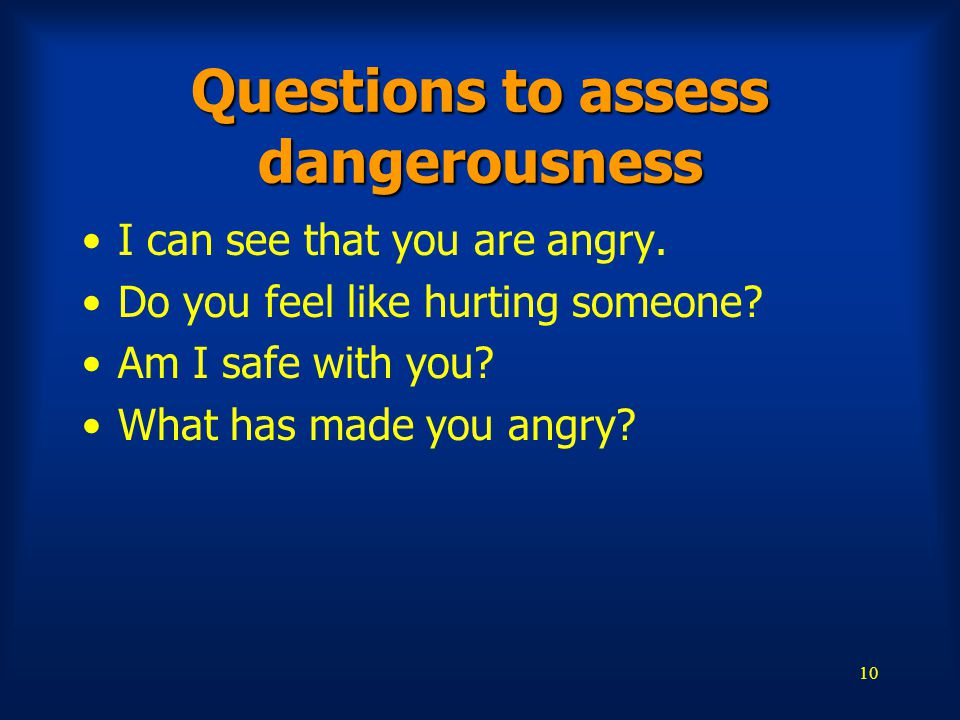 10 Questions to assess dangerousness I can see that you are angry.