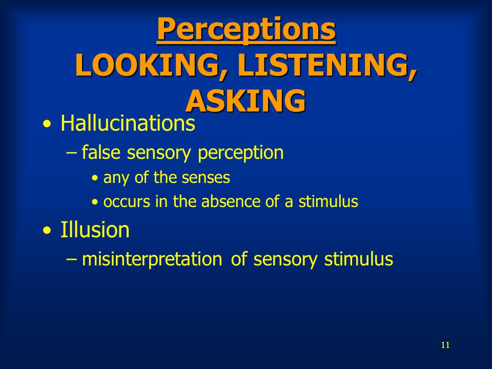 11 Perceptions LOOKING, LISTENING, ASKING Hallucinations –false sensory perception any of the senses occurs in the absence of a stimulus Illusion –mis