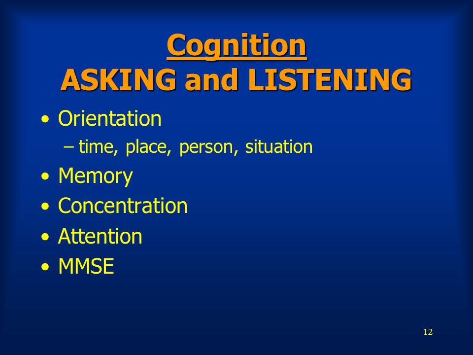 12 Cognition ASKING and LISTENING Orientation –time, place, person, situation Memory Concentration Attention MMSE