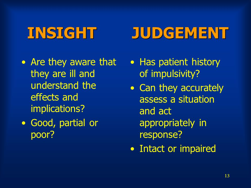 13 INSIGHT JUDGEMENT INSIGHT JUDGEMENT Are they aware that they are ill and understand the effects and implications? Good, partial or poor? Has patien