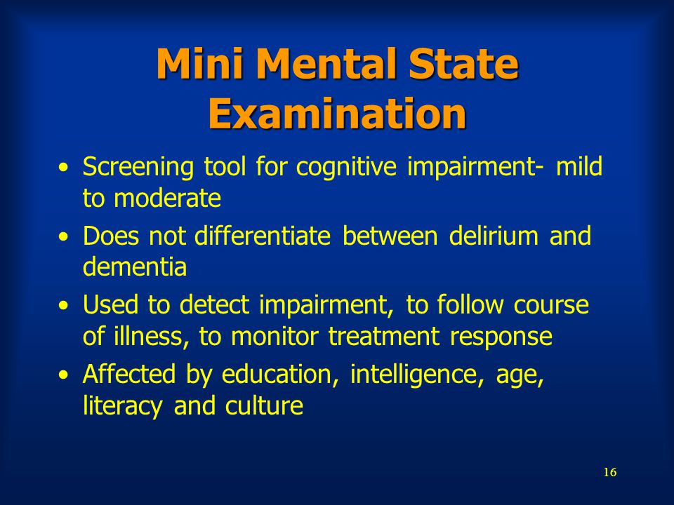 16 Mini Mental State Examination Screening tool for cognitive impairment- mild to moderate Does not differentiate between delirium and dementia Used t