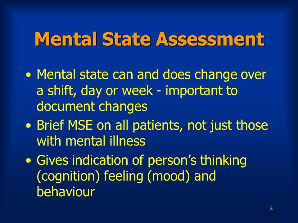 2 Mental State Assessment Mental state can and does change over a shift, day or week - important to document changes Brief MSE on all patients, not just those with mental illness Gives indication of person's thinking (cognition) feeling (mood) and behaviour