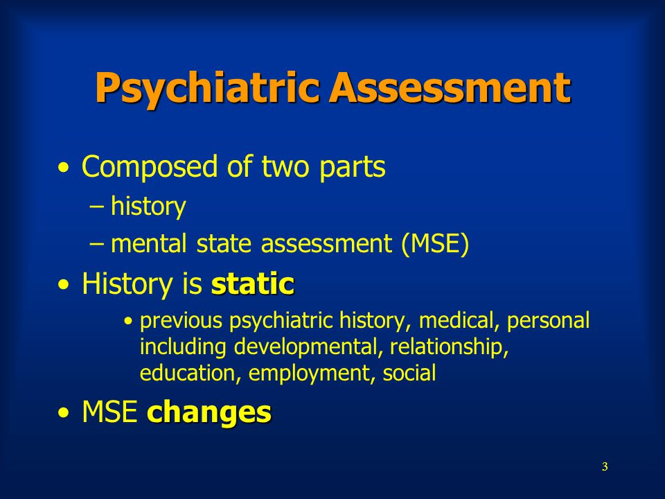 3 Psychiatric Assessment Composed of two parts –history –mental state assessment (MSE) staticHistory is static previous psychiatric history, medical,