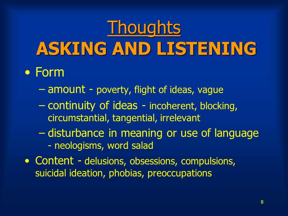 8 Thoughts ASKING AND LISTENING Form –amount - poverty, flight of ideas, vague –continuity of ideas - incoherent, blocking, circumstantial, tangential