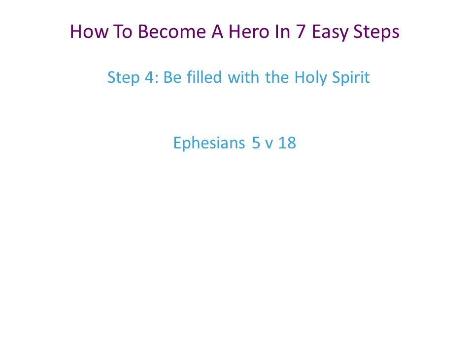 Step 4: Be filled with the Holy Spirit How To Become A Hero In 7 Easy Steps Ephesians 5 v 18