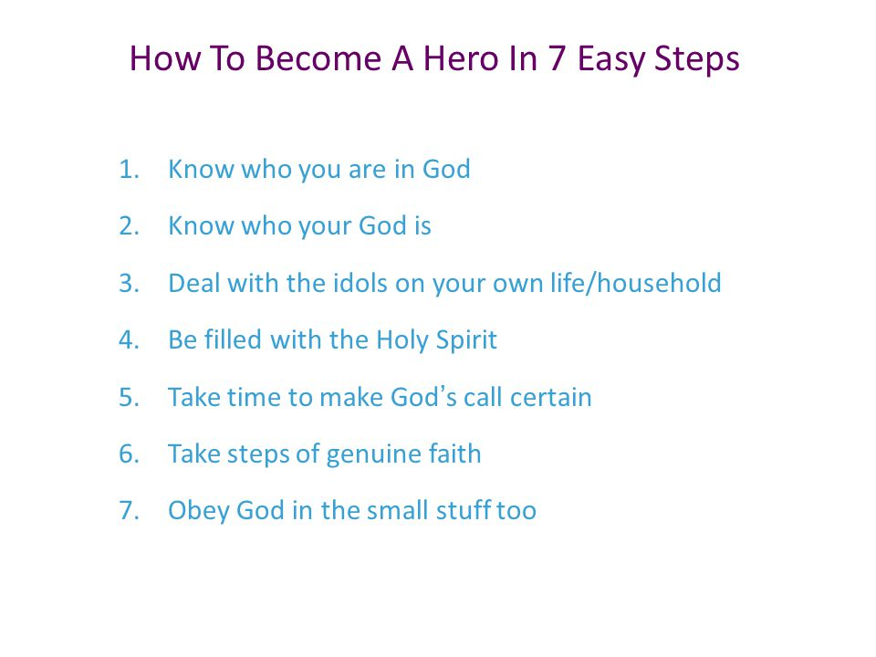 1.Know who you are in God 2.Know who your God is 3.Deal with the idols on your own life/household 4.Be filled with the Holy Spirit 5.Take time to make God's call certain 6.Take steps of genuine faith 7.Obey God in the small stuff too How To Become A Hero In 7 Easy Steps