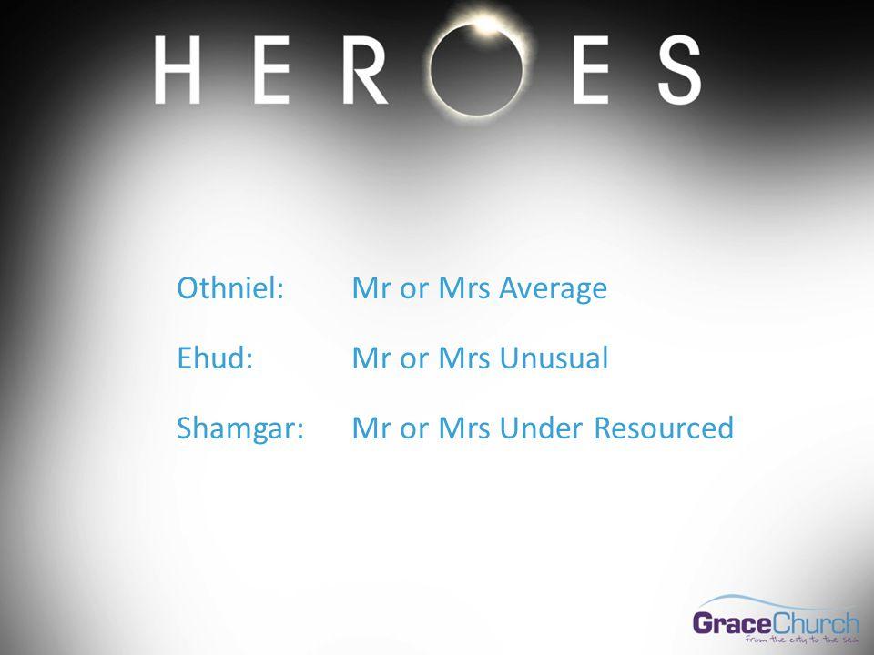 Othniel:Mr or Mrs Average Ehud:Mr or Mrs Unusual Shamgar:Mr or Mrs Under Resourced