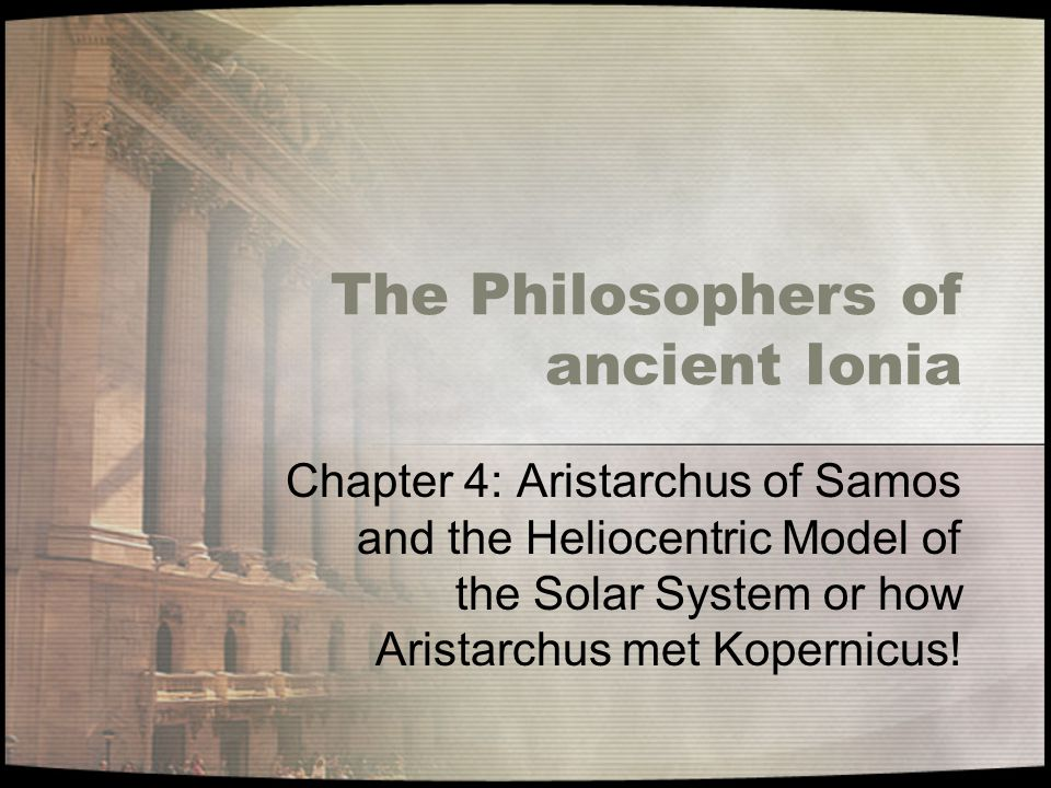 The Philosophers of ancient Ionia Chapter 4: Aristarchus of Samos and the Heliocentric Model of the Solar System or how Aristarchus met Kopernicus!