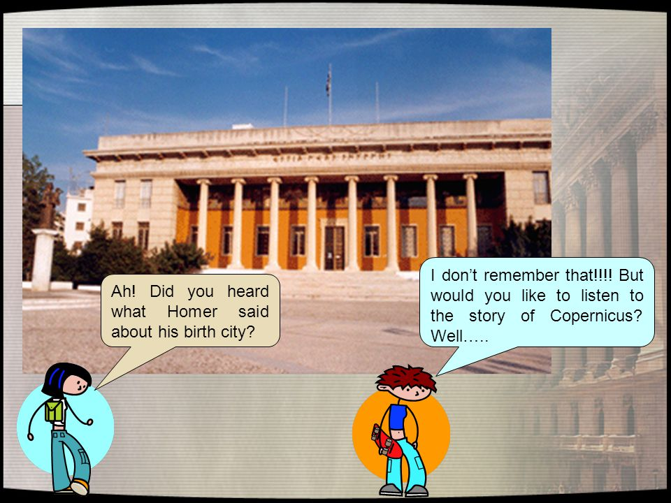 Ah! Did you heard what Homer said about his birth city? I don't remember that!!!! But would you like to listen to the story of Copernicus? Well…..
