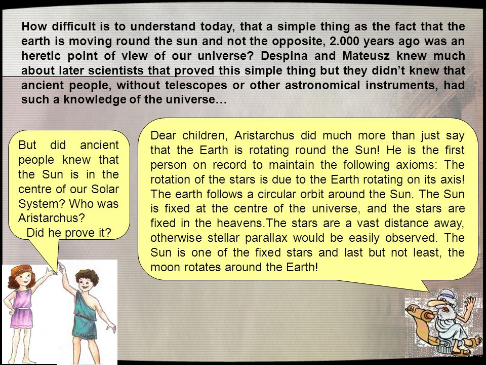 How difficult is to understand today, that a simple thing as the fact that the earth is moving round the sun and not the opposite, 2.000 years ago was