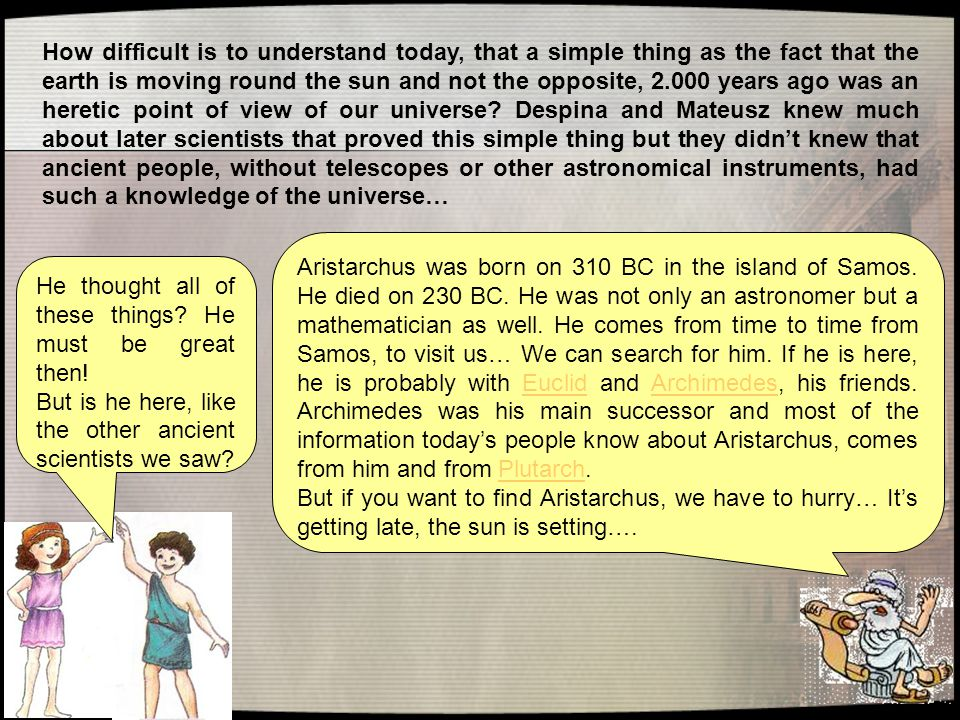 How difficult is to understand today, that a simple thing as the fact that the earth is moving round the sun and not the opposite, 2.000 years ago was an heretic point of view of our universe.