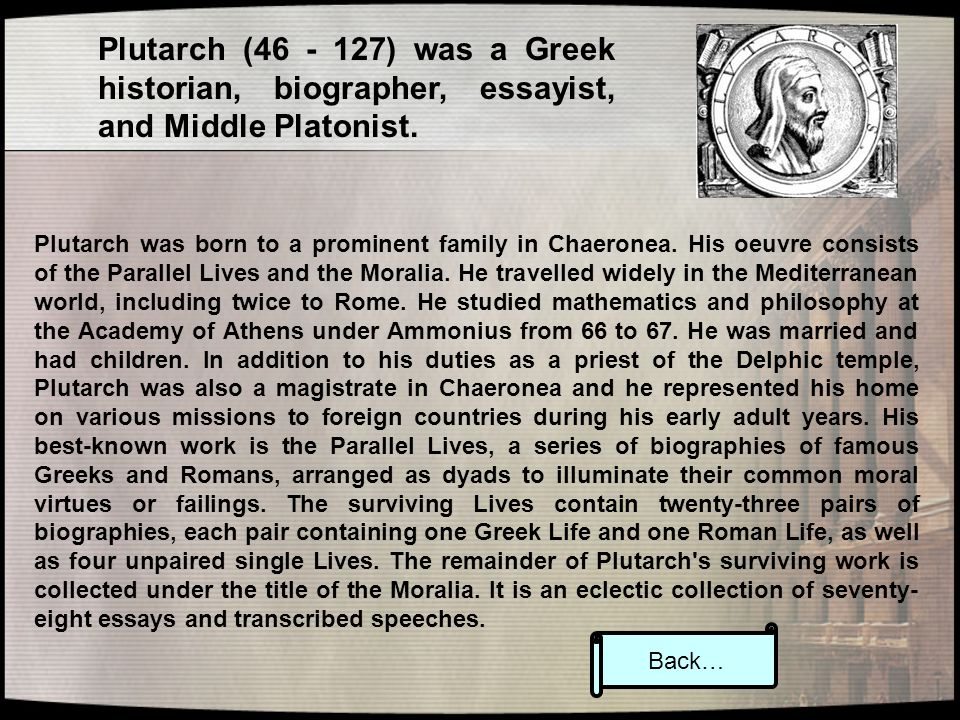 Plutarch (46 - 127) was a Greek historian, biographer, essayist, and Middle Platonist. Plutarch was born to a prominent family in Chaeronea. His oeuvr