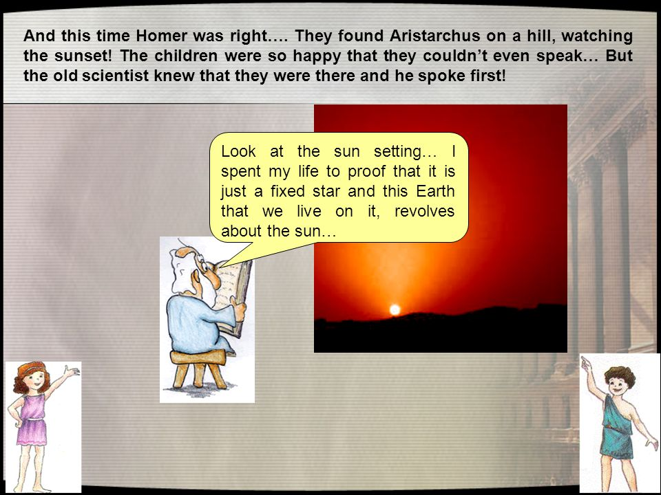 And this time Homer was right…. They found Aristarchus on a hill, watching the sunset! The children were so happy that they couldn't even speak… But t