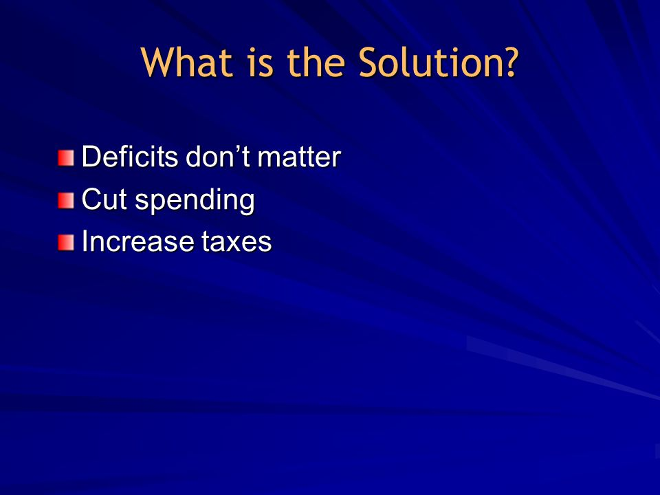 What is the Solution Deficits don't matter Cut spending Increase taxes