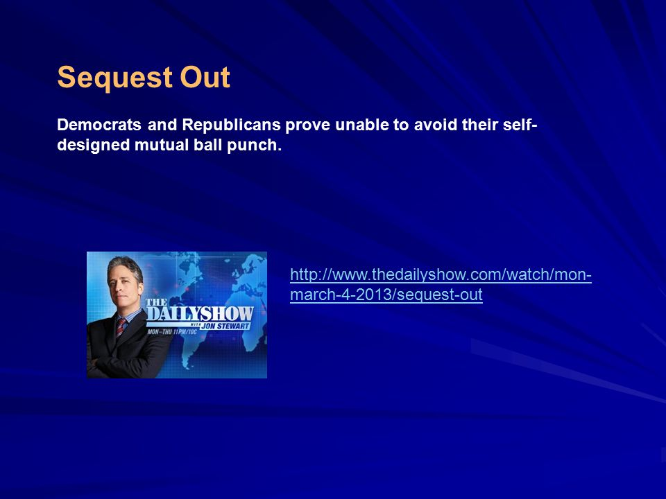 http://www.thedailyshow.com/watch/mon- march-4-2013/sequest-out Sequest Out Democrats and Republicans prove unable to avoid their self- designed mutual ball punch.