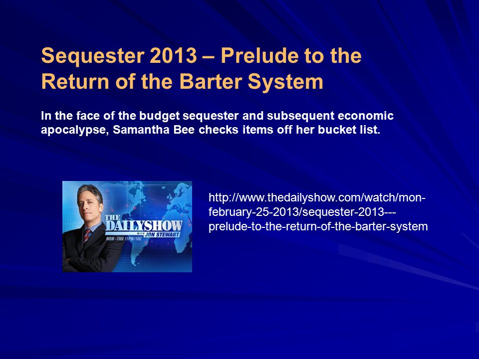 http://www.thedailyshow.com/watch/mon- february-25-2013/sequester-2013--- prelude-to-the-return-of-the-barter-system Sequester 2013 – Prelude to the Return of the Barter System In the face of the budget sequester and subsequent economic apocalypse, Samantha Bee checks items off her bucket list.