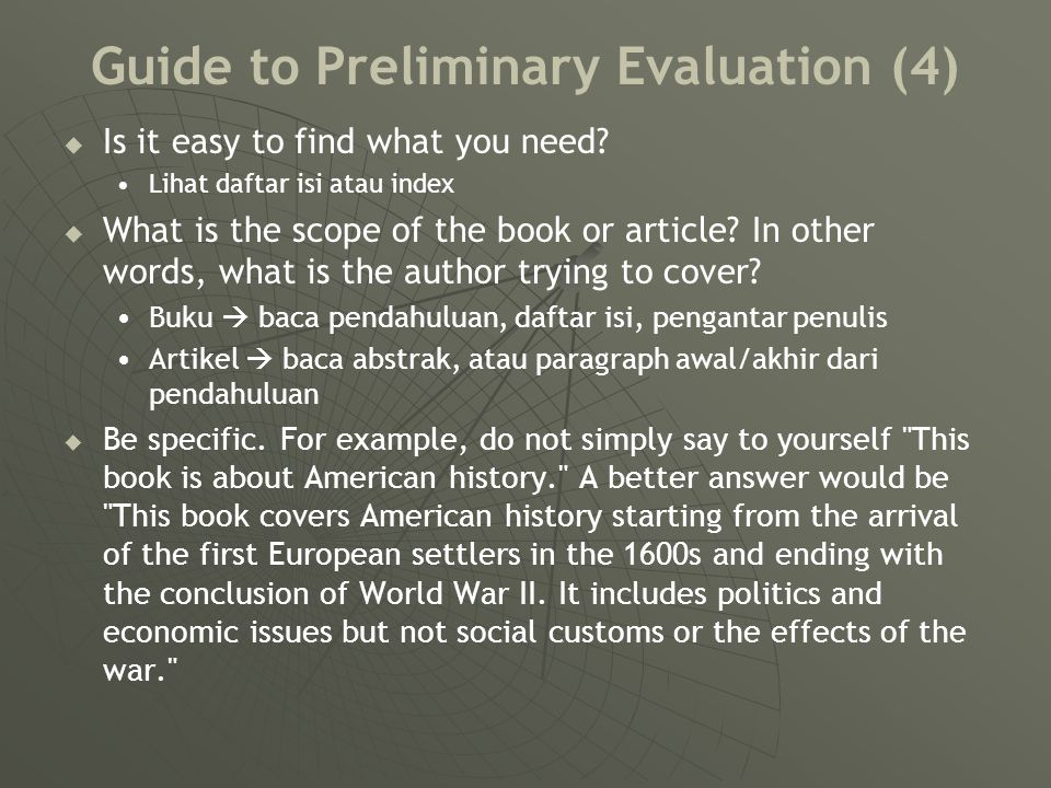 Guide to Preliminary Evaluation (4)   Is it easy to find what you need? Lihat daftar isi atau index   What is the scope of the book or article? In