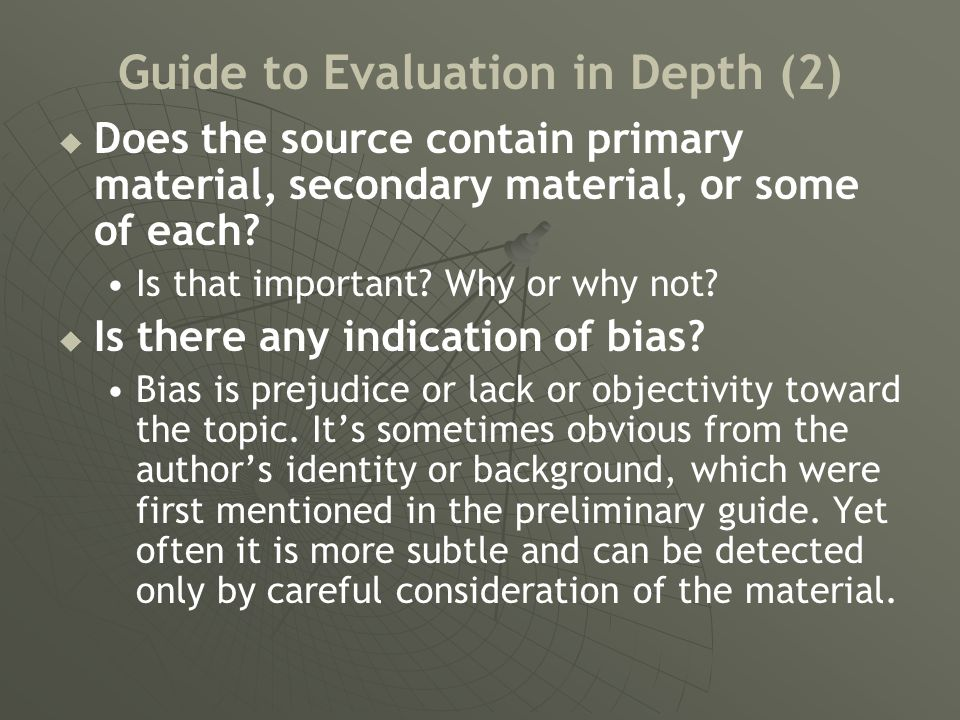 Guide to Evaluation in Depth (2)   Does the source contain primary material, secondary material, or some of each? Is that important? Why or why not?