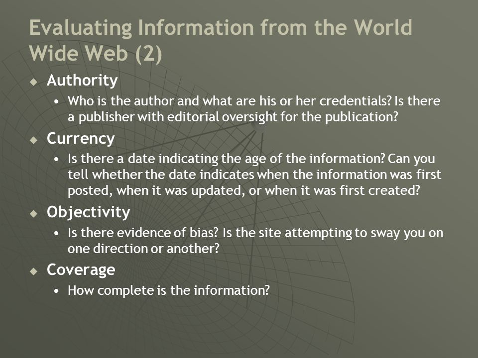 Evaluating Information from the World Wide Web (2)   Authority Who is the author and what are his or her credentials.