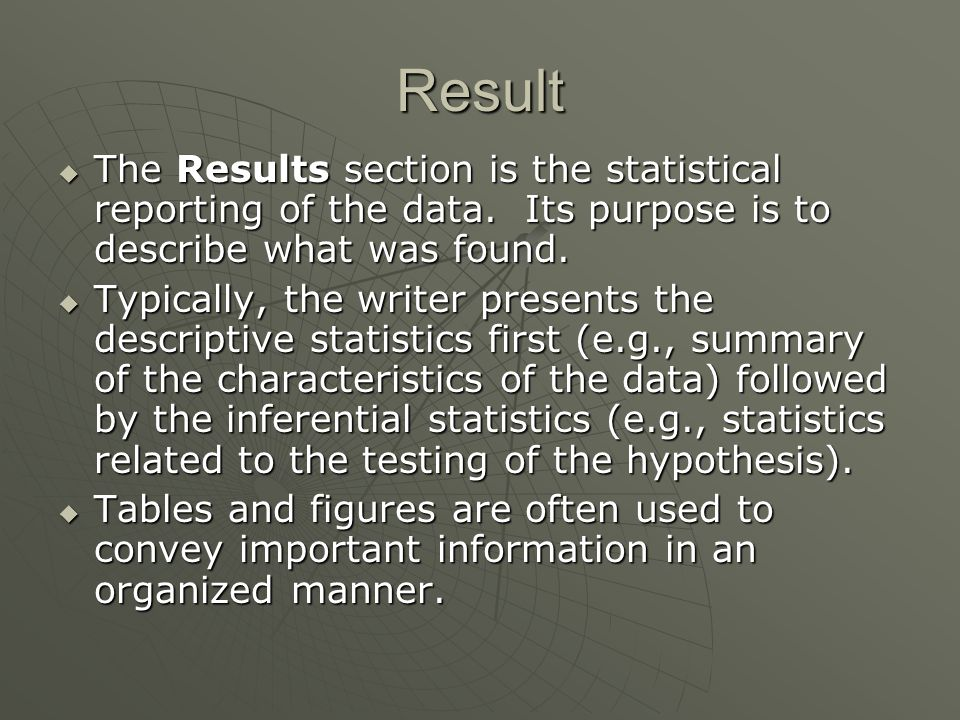 Result  The Results section is the statistical reporting of the data. Its purpose is to describe what was found.  The Results section is the statist