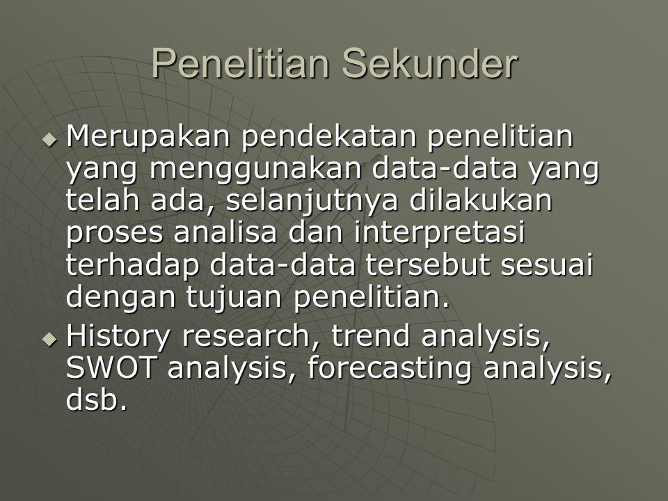 Keuntungan Penelitian Sekunder  Murah  Data dapat dikumpulkan/didapatkan dengan cepat  Dapat belajar dan mengerti kejadian di waktu lampau  Akan dapat meningkatkan pengetahuan melalui replication dan menambah jumlah sampel  Pada penelitian sosial, dapat memahami perubahan social (social change)