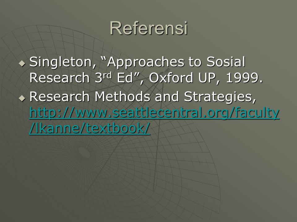 """Referensi  Singleton, """"Approaches to Sosial Research 3 rd Ed"""", Oxford UP, 1999.  Research Methods and Strategies, http://www.seattlecentral.org/facu"""