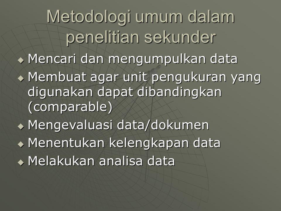 Metodologi umum dalam penelitian sekunder  Mencari dan mengumpulkan data  Membuat agar unit pengukuran yang digunakan dapat dibandingkan (comparable)  Mengevaluasi data/dokumen  Menentukan kelengkapan data  Melakukan analisa data
