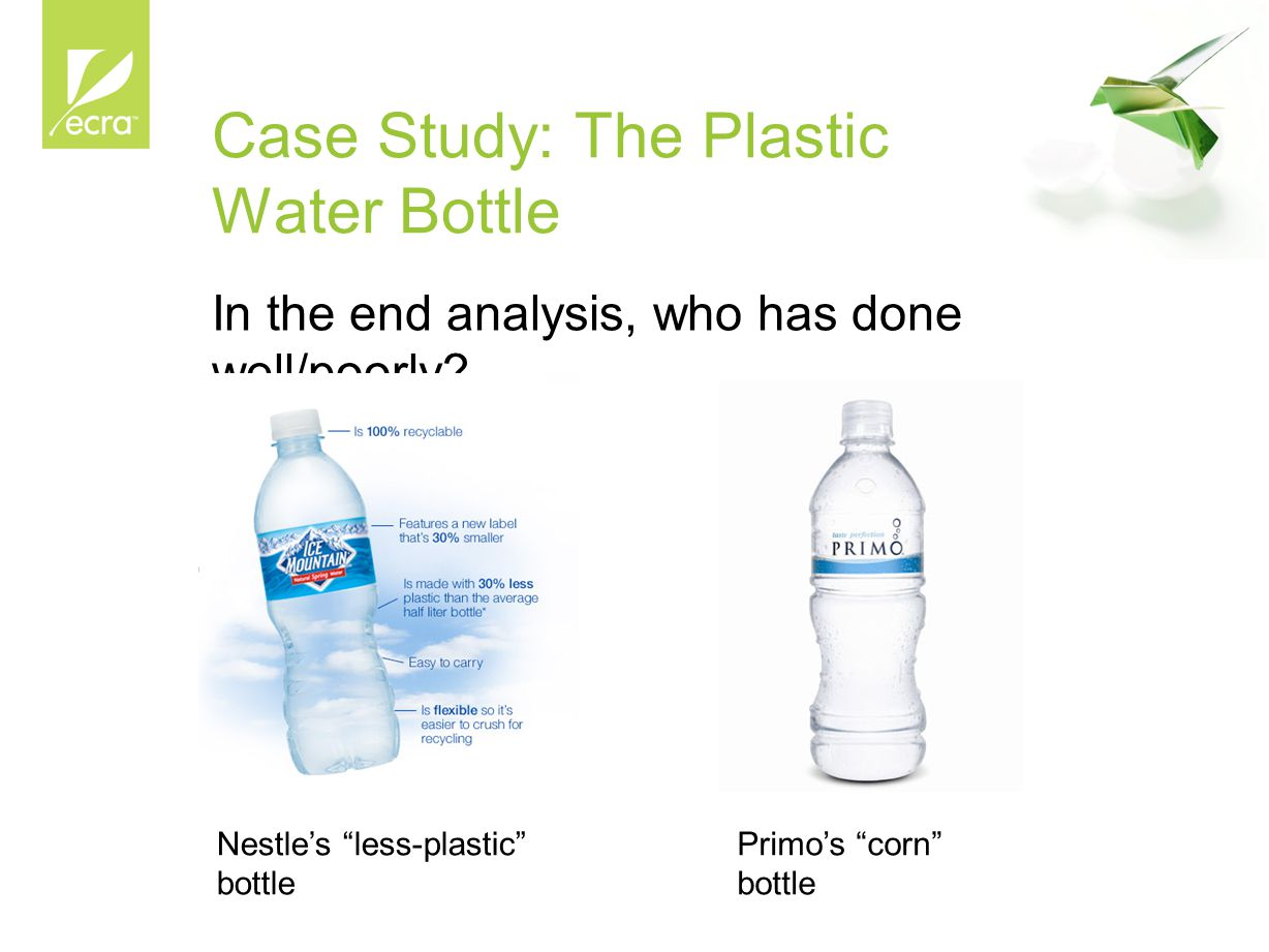 """Case Study: The Plastic Water Bottle In the end analysis, who has done well/poorly? Nestle's """"less-plastic"""" bottle Primo's """"corn"""" bottle"""