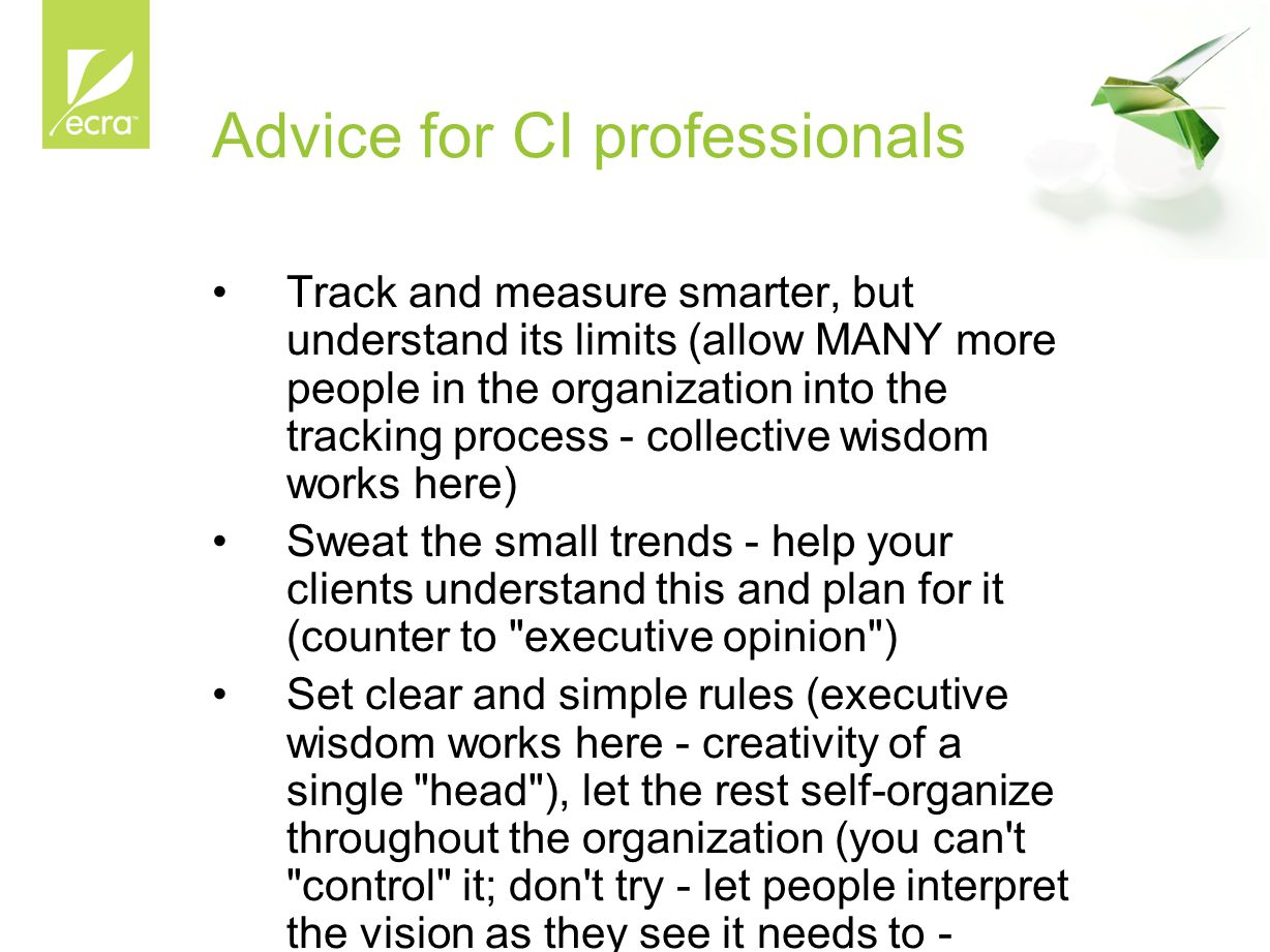 Advice for CI professionals Track and measure smarter, but understand its limits (allow MANY more people in the organization into the tracking process - collective wisdom works here) Sweat the small trends - help your clients understand this and plan for it (counter to executive opinion ) Set clear and simple rules (executive wisdom works here - creativity of a single head ), let the rest self-organize throughout the organization (you can t control it; don t try - let people interpret the vision as they see it needs to - thinner plastic bottle)
