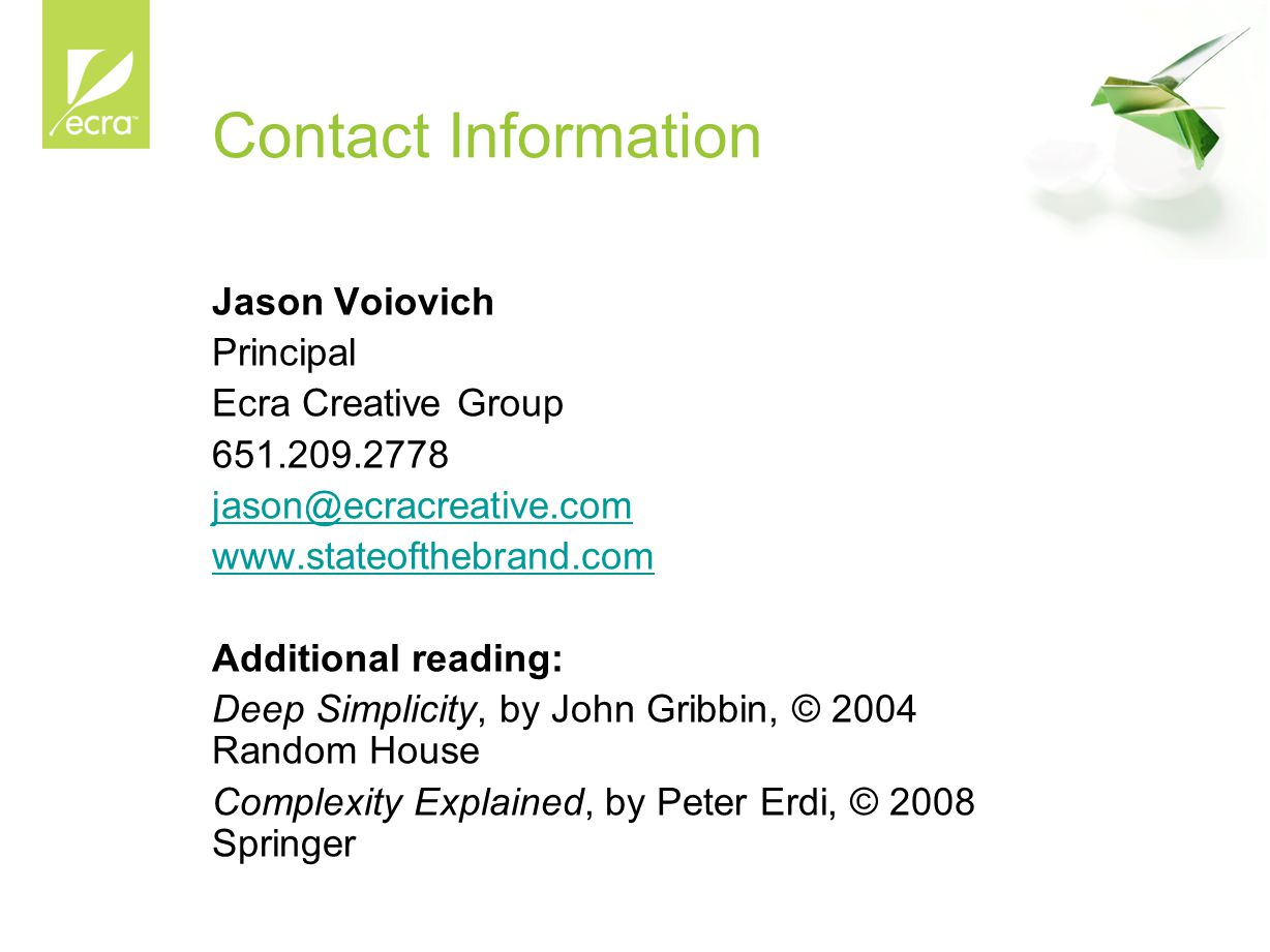 Contact Information Jason Voiovich Principal Ecra Creative Group 651.209.2778 jason@ecracreative.com www.stateofthebrand.com Additional reading: Deep Simplicity, by John Gribbin, © 2004 Random House Complexity Explained, by Peter Erdi, © 2008 Springer