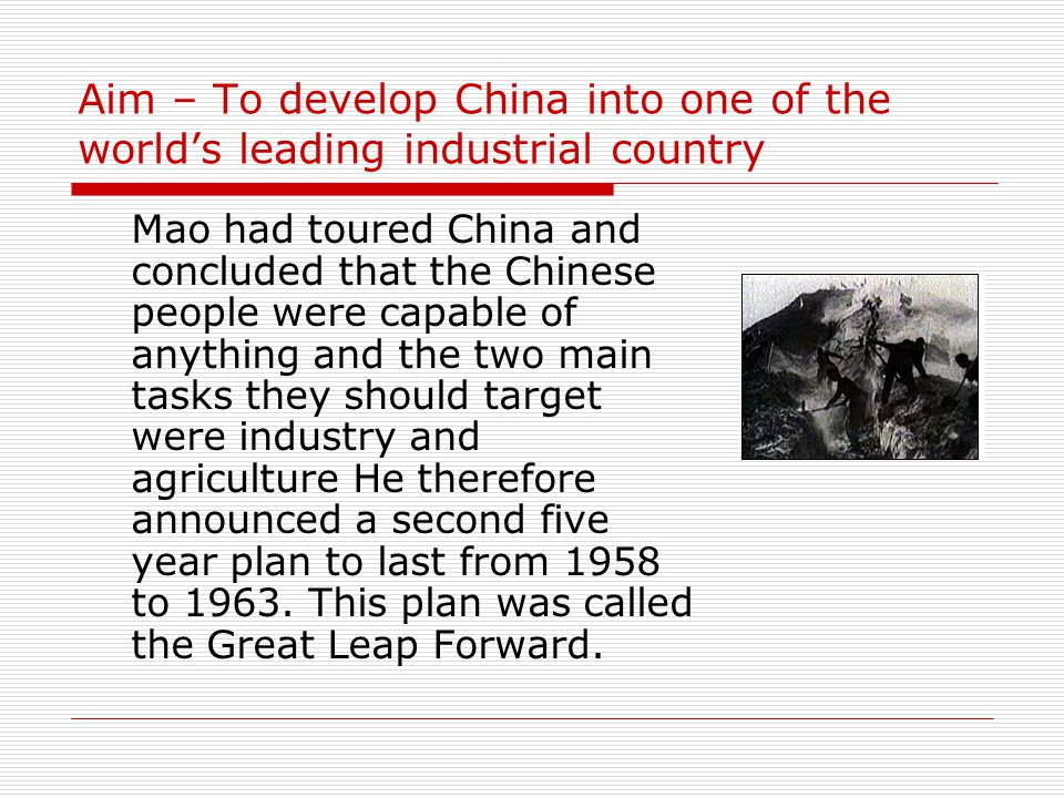 Aim – To develop China into one of the world's leading industrial country Mao had toured China and concluded that the Chinese people were capable of anything and the two main tasks they should target were industry and agriculture He therefore announced a second five year plan to last from 1958 to 1963.