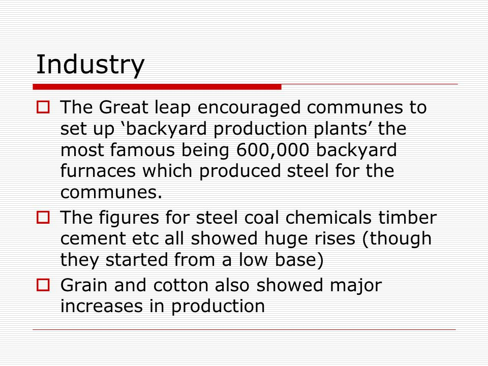 Industry  The Great leap encouraged communes to set up 'backyard production plants' the most famous being 600,000 backyard furnaces which produced steel for the communes.