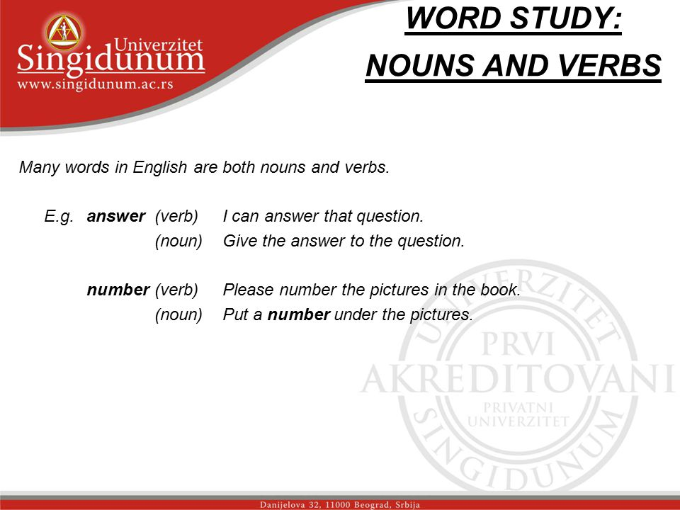 WORD STUDY: NOUNS AND VERBS Many words in English are both nouns and verbs. E.g.answer(verb)I can answer that question. (noun)Give the answer to the q