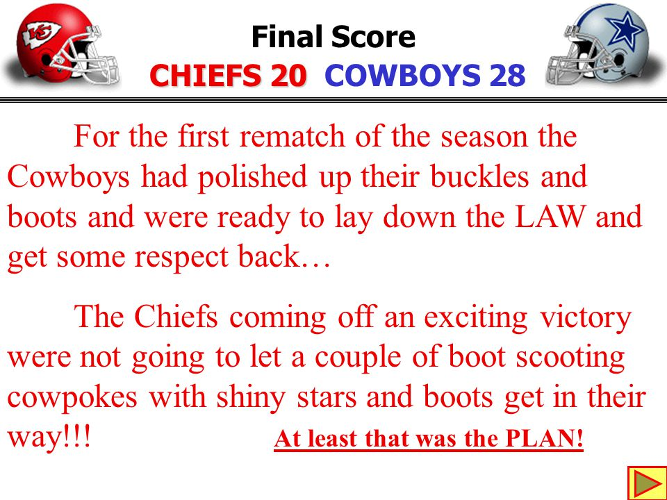 KHIWUPEFHOHF{ Final Score CHIEFS 20 CHIEFS 20 COWBOYS 28 For the first rematch of the season the Cowboys had polished up their buckles and boots and were ready to lay down the LAW and get some respect back… The Chiefs coming off an exciting victory were not going to let a couple of boot scooting cowpokes with shiny stars and boots get in their way!!.