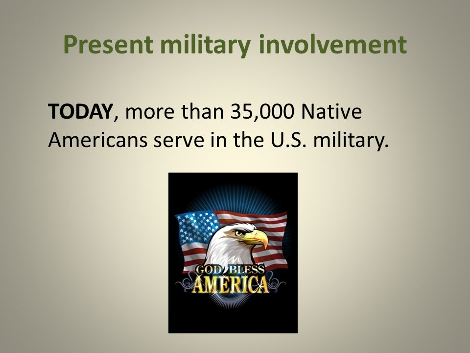 Present military involvement TODAY, more than 35,000 Native Americans serve in the U.S. military.