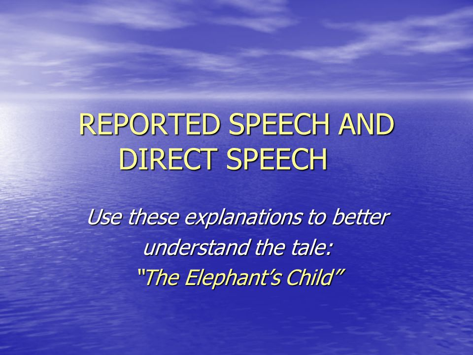 "REPORTED SPEECH AND DIRECT SPEECH Use these explanations to better understand the tale: ""The Elephant's Child"""