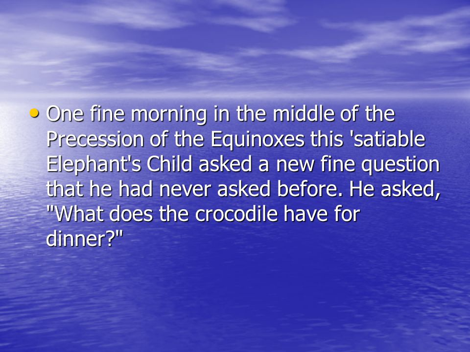 One fine morning in the middle of the Precession of the Equinoxes this 'satiable Elephant's Child asked a new fine question that he had never asked be