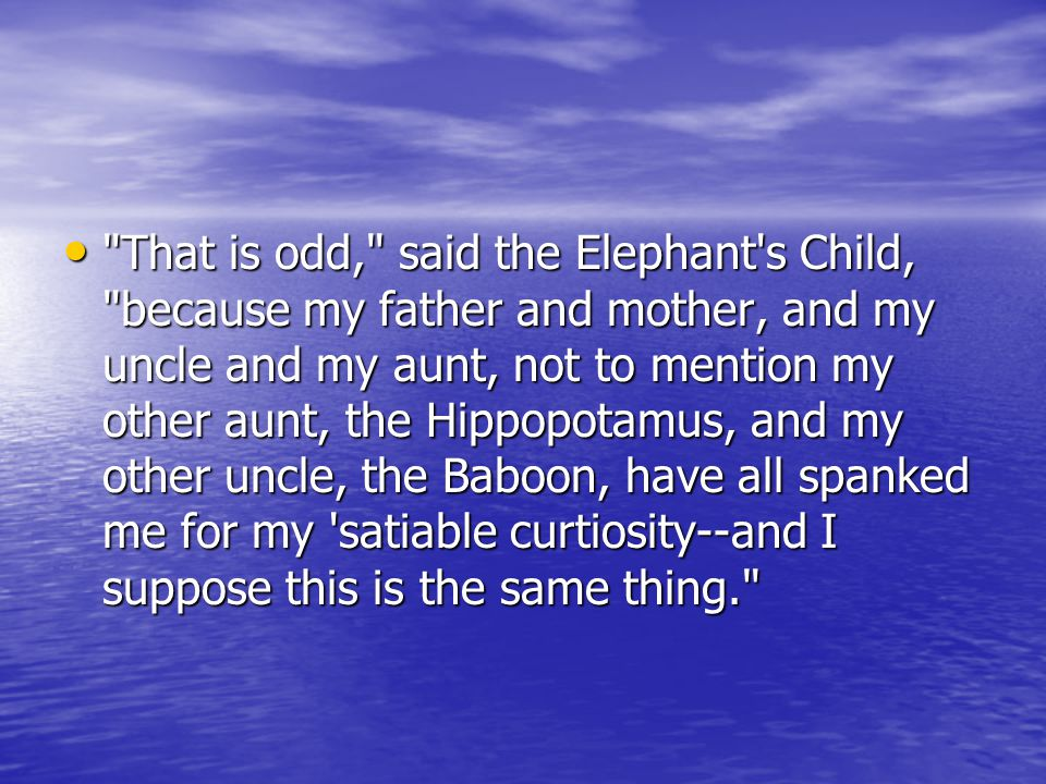 That is odd, said the Elephant s Child, because my father and mother, and my uncle and my aunt, not to mention my other aunt, the Hippopotamus, and my other uncle, the Baboon, have all spanked me for my satiable curtiosity--and I suppose this is the same thing. That is odd, said the Elephant s Child, because my father and mother, and my uncle and my aunt, not to mention my other aunt, the Hippopotamus, and my other uncle, the Baboon, have all spanked me for my satiable curtiosity--and I suppose this is the same thing.