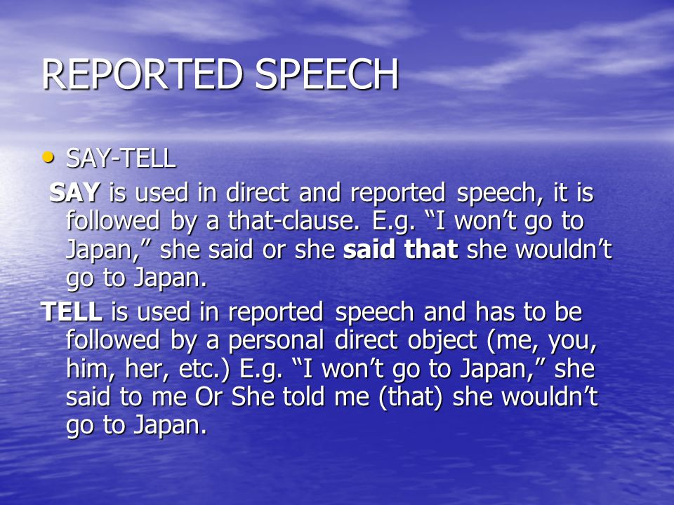 "REPORTED SPEECH SAY-TELL SAY-TELL SAY is used in direct and reported speech, it is followed by a that-clause. E.g. ""I won't go to Japan,"" she said or"