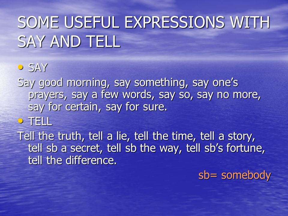 SOME USEFUL EXPRESSIONS WITH SAY AND TELL SAY SAY Say good morning, say something, say one's prayers, say a few words, say so, say no more, say for ce