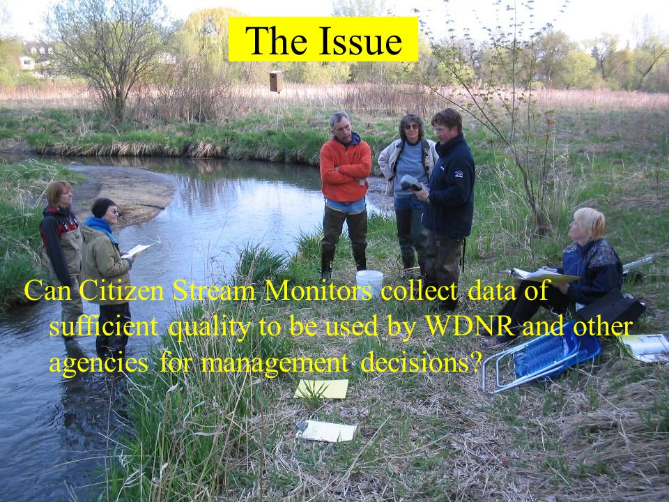 The Issue Can Citizen Stream Monitors collect data of sufficient quality to be used by WDNR and other agencies for management decisions?
