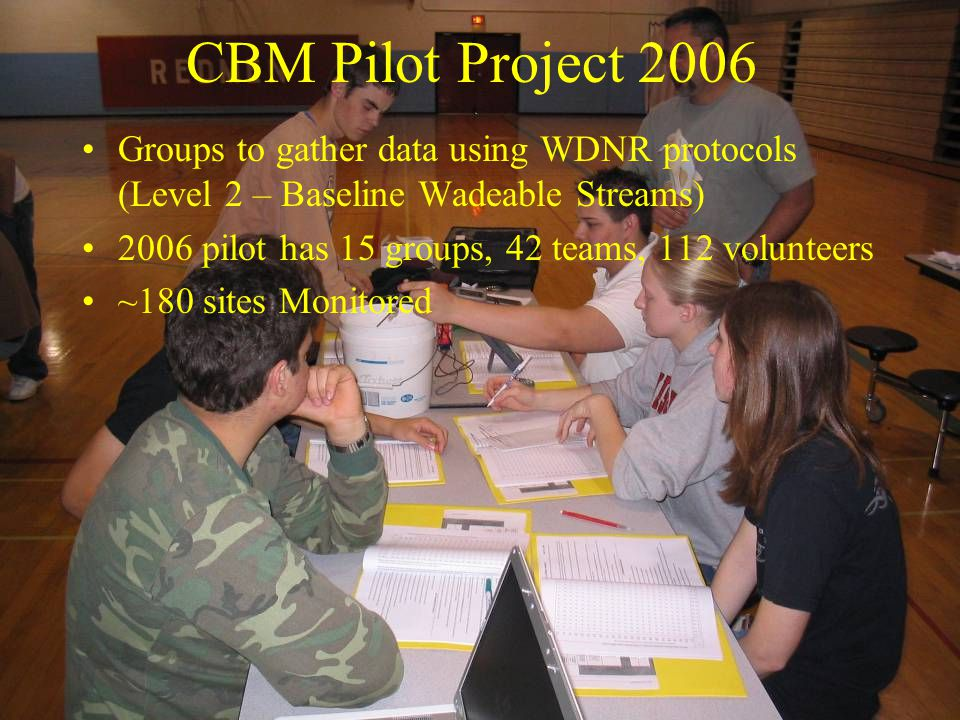 CBM Pilot Project 2006 Groups to gather data using WDNR protocols (Level 2 – Baseline Wadeable Streams) 2006 pilot has 15 groups, 42 teams, 112 volunteers ~180 sites Monitored
