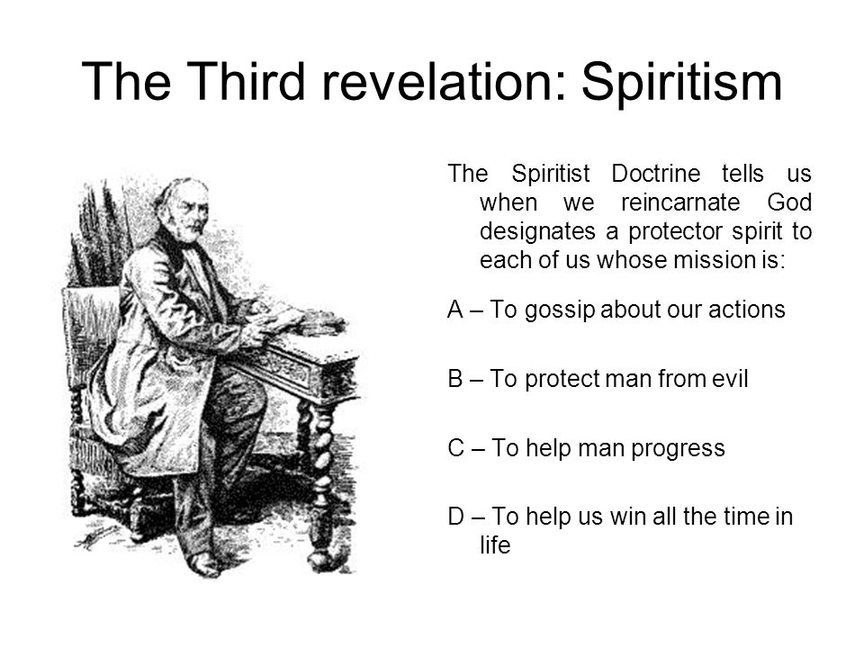 The Third revelation: Spiritism The Spiritist Doctrine tells us when we reincarnate God designates a protector spirit to each of us whose mission is: A – To gossip about our actions B – To protect man from evil C – To help man progress D – To help us win all the time in life