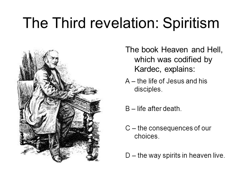 The Third revelation: Spiritism The book Heaven and Hell, which was codified by Kardec, explains: A – the life of Jesus and his disciples.