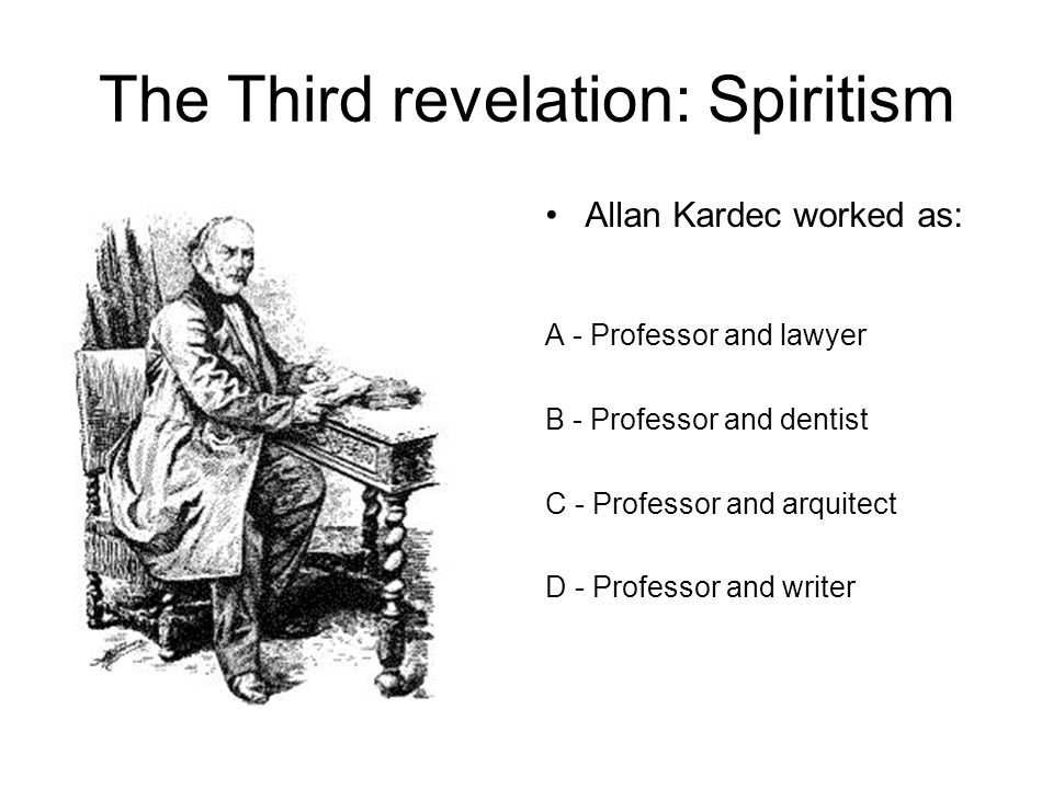 The Third revelation: Spiritism Allan Kardec worked as: A - Professor and lawyer B - Professor and dentist C - Professor and arquitect D - Professor and writer