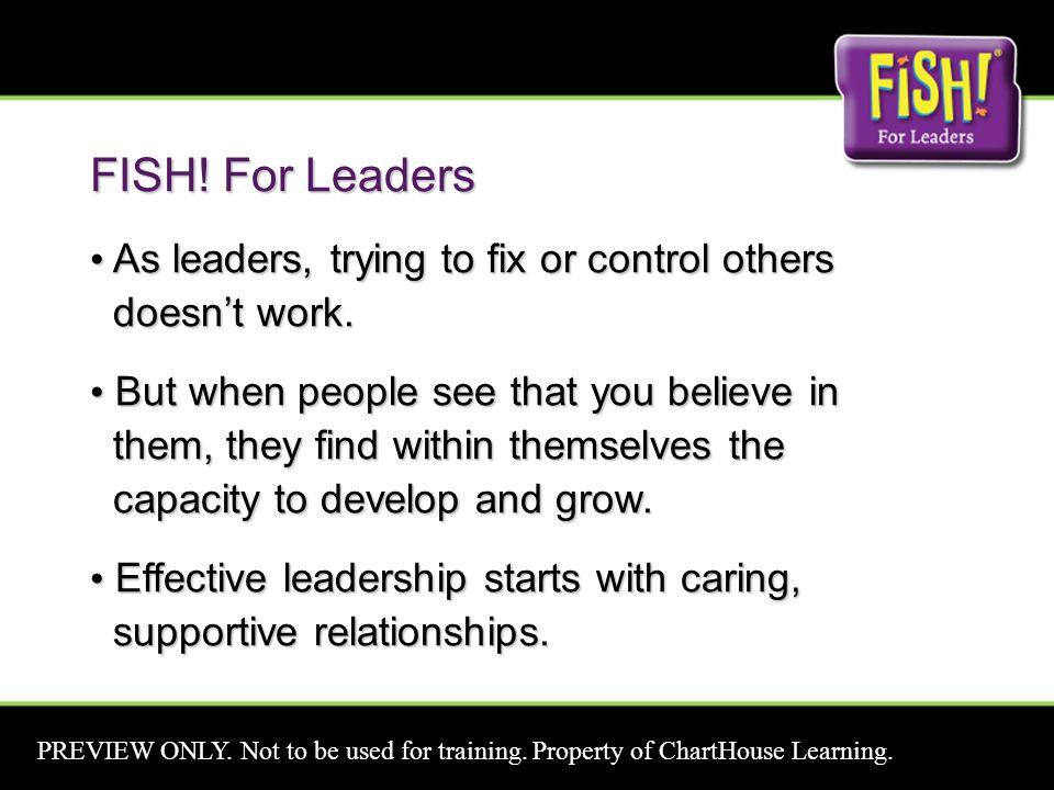 FISH! For Leaders As leaders, trying to fix or control others doesn't work. As leaders, trying to fix or control others doesn't work. But when people