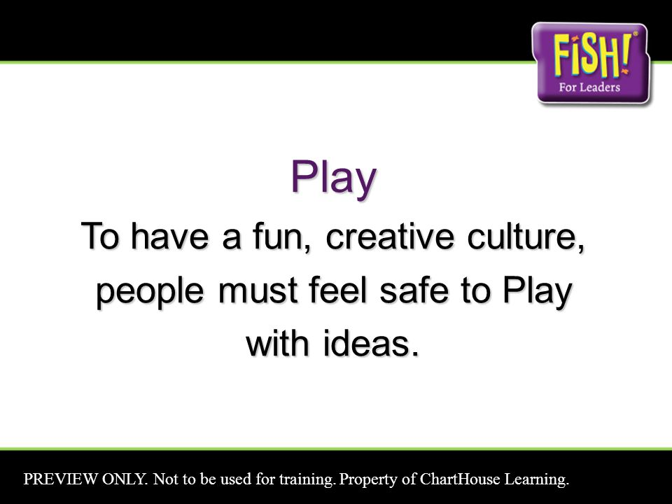 Play To have a fun, creative culture, people must feel safe to Play with ideas. PREVIEW ONLY. Not to be used for training. Property of ChartHouse Lear