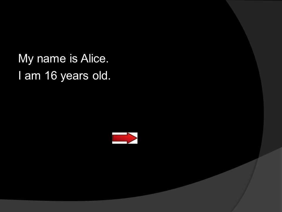My name is Alice. I am 16 years old. 16 years old