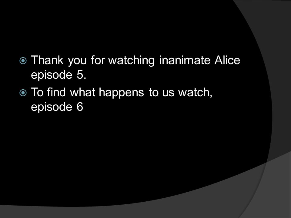  Thank you for watching inanimate Alice episode 5.  To find what happens to us watch, episode 6